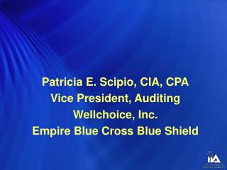 Patricia E. Scipio, CIA, CPA Vice President, Auditing Wellchoice, Inc.
