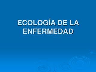ECOLOGÍA DE LA ENFERMEDAD