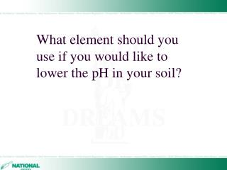 What element should you use if you would like to lower the pH in your soil?