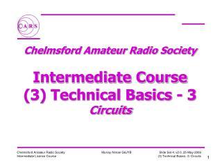 Chelmsford Amateur Radio Society  Intermediate Course (3) Technical Basics - 3 Circuits