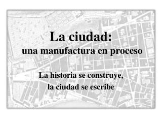 La ciudad:   una manufactura en proceso