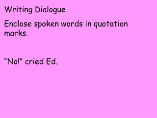 "Writing Dialogue Enclose spoken words in quotation marks. ""No!"" cried Ed."