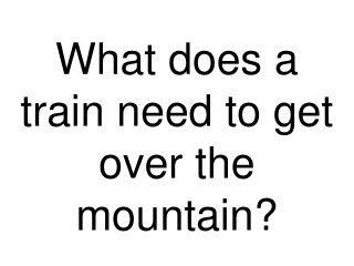 What does a train need to get over the mountain?