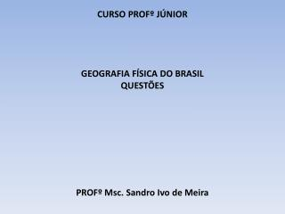CURSO PROFº JÚNIOR GEOGRAFIA FÍSICA DO BRASIL QUESTÕES PROFº Msc. Sandro Ivo de Meira