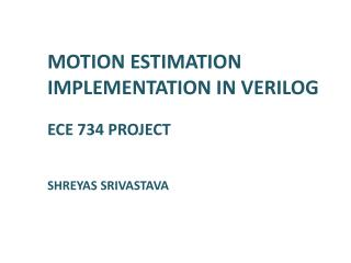 MOTION ESTIMATION IMPLEMENTATION IN VERILOG ECE 734 PROJECT SHREYAS SRIVASTAVA