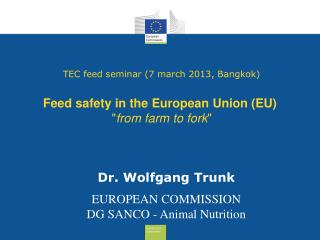 Dr. Wolfgang Trunk EUROPEAN COMMISSION  DG SANCO - Animal Nutrition