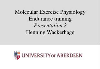 Molecular Exercise Physiology Endurance training  Presentation 2 Henning Wackerhage