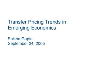 Transfer Pricing Trends in Emerging Economics  Shikha Gupta September 24, 2005