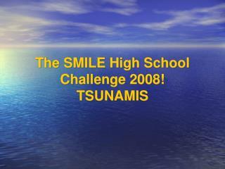 The SMILE High School Challenge 2008! TSUNAMIS
