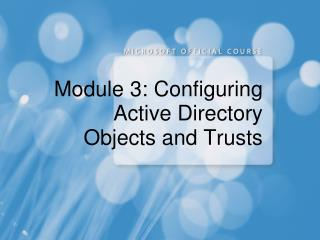Module 3: Configuring Active Directory Objects and Trusts