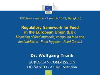 Dr. Wolfgang Trunk EUROPEAN COMMISSION  DG SANCO - Animal Nutrition