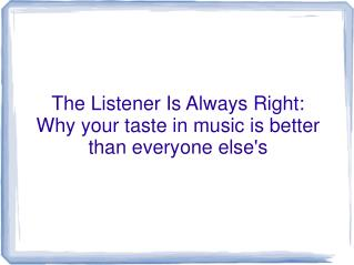 The Listener Is Always Right: Why your taste in music is better than everyone else's