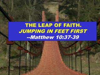 THE LEAP OF FAITH.  JUMPING IN FEET FIRST --Matthew 10:37-39