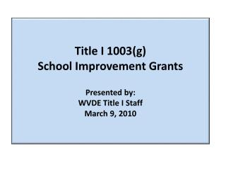 Title I 1003(g)  School Improvement Grants Presented by: WVDE Title I Staff March 9, 2010