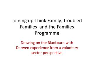 Joining up Think Family, Troubled Families  and the Families Programme