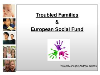 Troubled Families & European Social Fund Project Manager: Andrew Willetts