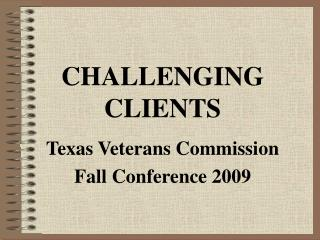 CHALLENGING CLIENTS Texas Veterans Commission Fall Conference 2009