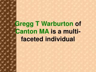 Gregg T Warburton  of  Canton MA  is a multi-faceted individual