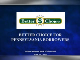BETTER CHOICE FOR PENNSYLVANIA BORROWERS Federal Reserve Bank of Cleveland June 12, 2008