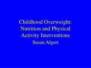 Childhood Overweight: Nutrition and Physical  Activity Interventions