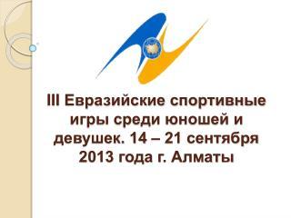 III  Евразийские спортивные игры среди юношей и девушек. 14 – 21 сентября 2013 года г.  Алматы