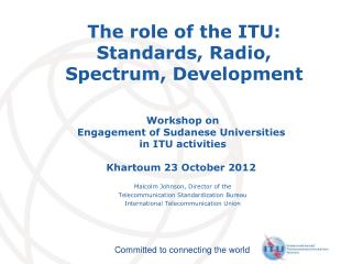The role of the ITU: Standards, Radio,  Spectrum, Development