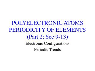 POLYELECTRONIC ATOMS PERIODICITY OF ELEMENTS Part 2; Sec 9-13
