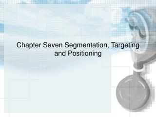Chapter Seven Segmentation, Targeting and Positioning