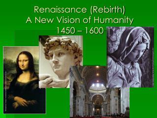 Renaissance (Rebirth) A New Vision of Humanity  1450 – 1600