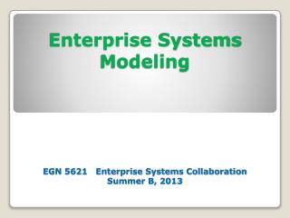 Enterprise Systems Modeling EGN 5621   Enterprise Systems Collaboration Summer B, 2013