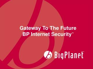 Gateway To The Future BP Internet Security ™