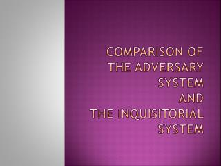 Comparison of the Adversary system  and  the Inquisitorial system