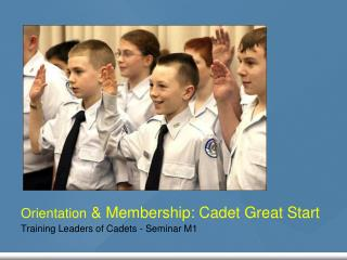 Orientation  & Membership: Cadet Great Start