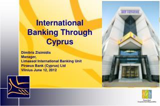 International Banking Through Cyprus Dimitris Zisimidis Manager,