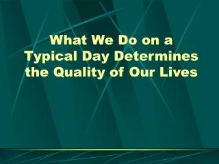 What We Do on a  Typical Day Determines the Quality of Our Lives