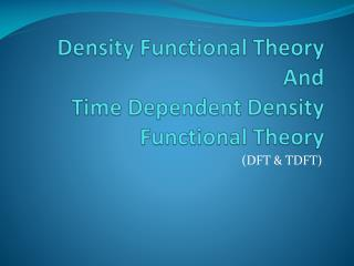 Density Functional Theory And  Time Dependent Density Functional Theory