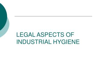 LEGAL ASPECTS OF  INDUSTRIAL HYGIENE