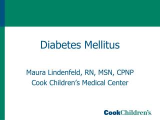 Diabetes Mellitus Maura Lindenfeld, RN, MSN, CPNP Cook Children's Medical Center