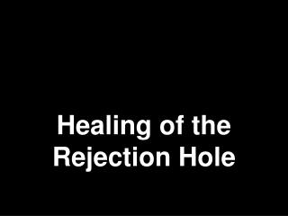 Healing of the Rejection  Hole