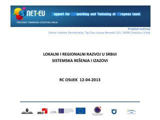 LOKALNI I REGIONALNI RAZVOJ U SRBIJI  SISTEMSKA RE ŠENJA I IZAZOVI RC OSIJEK  12-04-2013