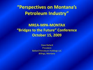Perspectives on Montana s  Petroleum Industry   MREA-MPA-MONTAX  Bridges to the Future  Conference October 15, 2009   D