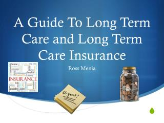 A Guide To Long Term Care and Long Term Care Insurance
