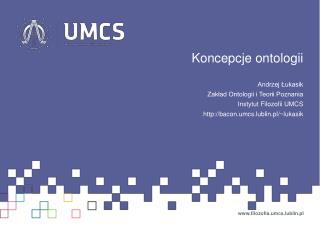 Koncepcje ontologii Andrzej Łukasik Zakład Ontologii i Teorii Poznania Instytut Filozofii UMCS