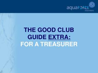 THE GOOD CLUB  GUIDE  EXTRA: FOR A TREASURER