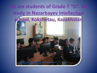 "We are students of Grade 7 ""D"". We study in Nazarbayev intellectual school, Kokshetau, Kazakhstan"