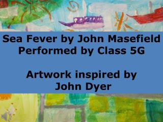 Sea Fever by John Masefield Performed by Class 5G Artwork inspired by  John Dyer