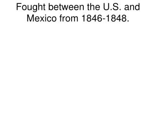 Fought between the U.S. and Mexico from 1846-1848.