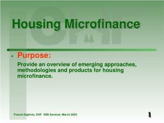 Purpose:  Provide an overview of emerging approaches, methodologies and products for housing microfinance.