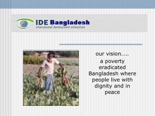 our vision….. a poverty eradicated Bangladesh where people live with dignity and in peace