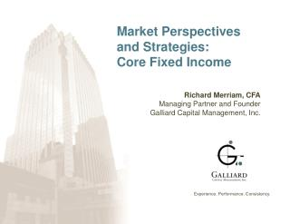 Market Perspectives and Strategies: Core Fixed Income Richard Merriam, CFA